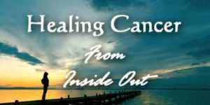 Healing Cancer From Inside Out - Vindecand cancerul din interior spre exterior